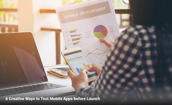 6 Creative Ways to Test Mobile Apps before Launch